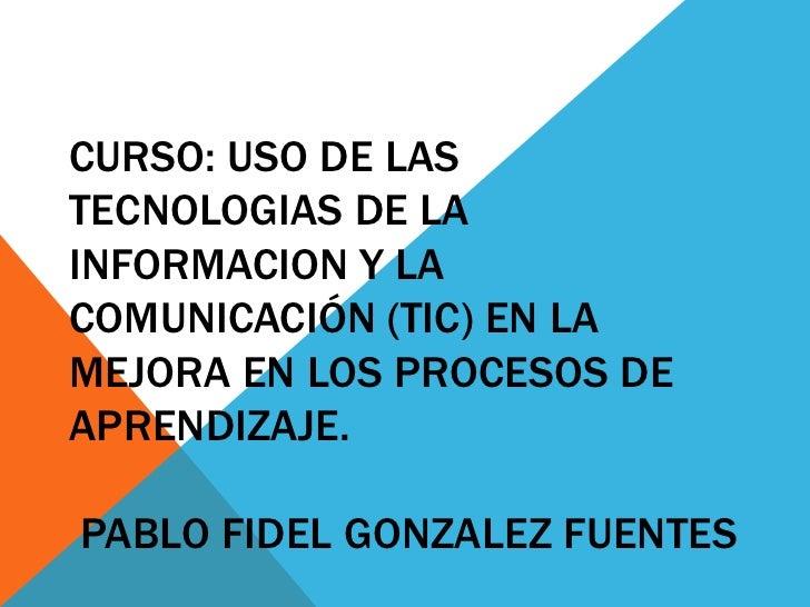 CURSO: USO DE LAS TECNOLOGIAS DE LA INFORMACION Y LA COMUNICACIÓN (TIC) EN LA MEJORA EN LOS PROCESOS DE APRENDIZAJE.  PABL...