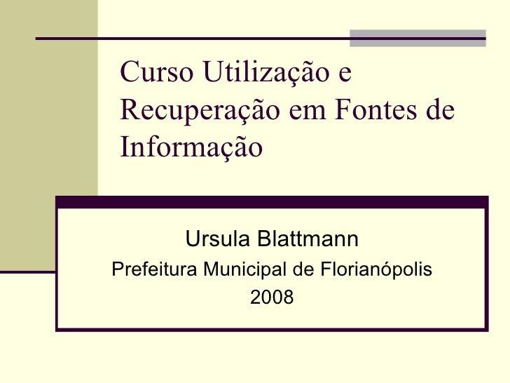 Curso Utilização e Recuperação em Fontes de Informação  Ursula Blattmann Prefeitura Municipal de Florianópolis 2008