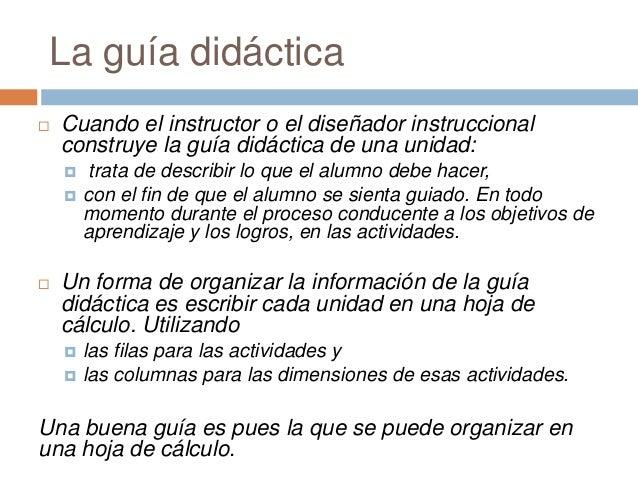 La guía didáctica  Cuando el instructor o el diseñador instruccional construye la guía didáctica de una unidad:  trata d...
