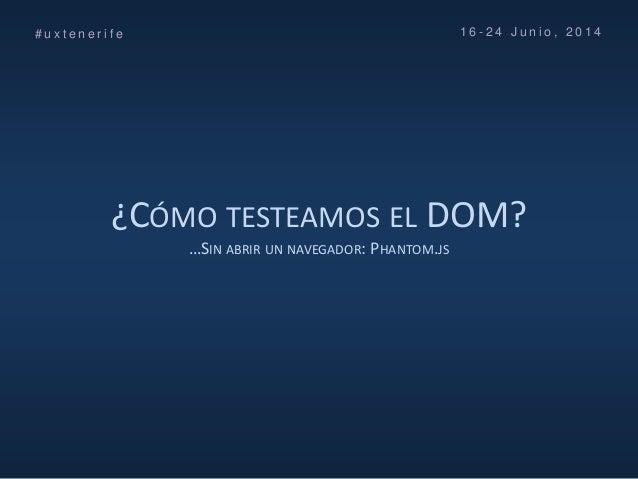 ¿CÓMO TESTEAMOS EL DOM? …SIN ABRIR UN NAVEGADOR: PHANTOM.JS # u x t e n e r i f e 1 6 - 2 4 J u n i o , 2 0 1 4