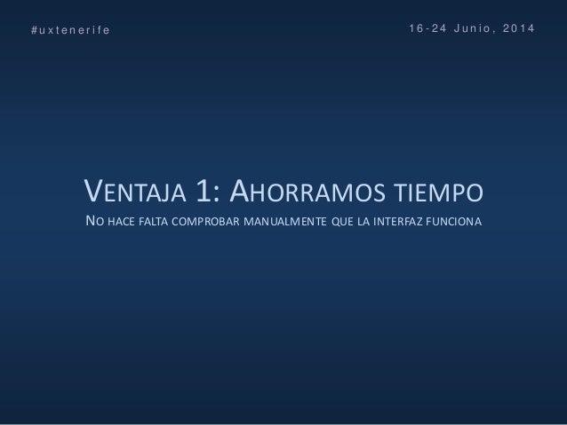VENTAJA 1: AHORRAMOS TIEMPO NO HACE FALTA COMPROBAR MANUALMENTE QUE LA INTERFAZ FUNCIONA # u x t e n e r i f e 1 6 - 2 4 J...
