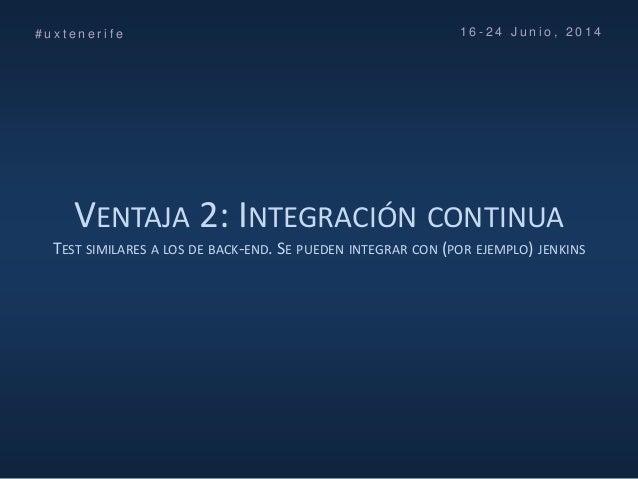 VENTAJA 2: INTEGRACIÓN CONTINUA TEST SIMILARES A LOS DE BACK-END. SE PUEDEN INTEGRAR CON (POR EJEMPLO) JENKINS # u x t e n...
