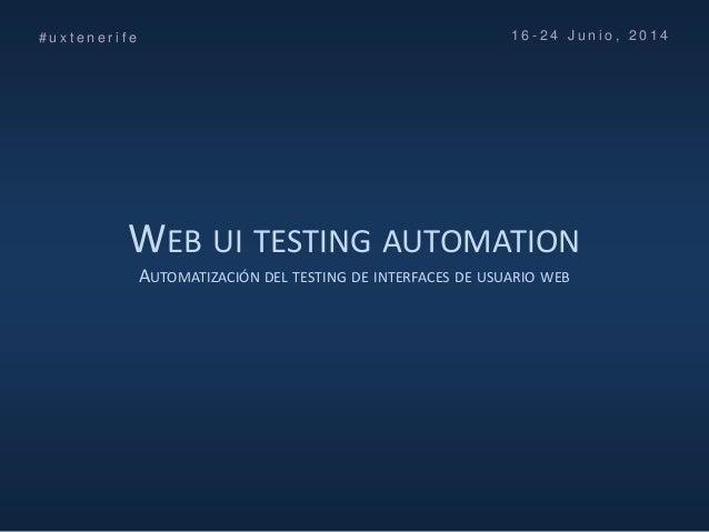 WEB UI TESTING AUTOMATION AUTOMATIZACIÓN DEL TESTING DE INTERFACES DE USUARIO WEB # u x t e n e r i f e 1 6 - 2 4 J u n i ...