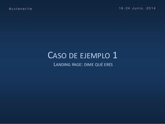 CASO DE EJEMPLO 1 LANDING PAGE: DIME QUÉ ERES # u x t e n e r i f e 1 6 - 2 4 J u n i o , 2 0 1 4