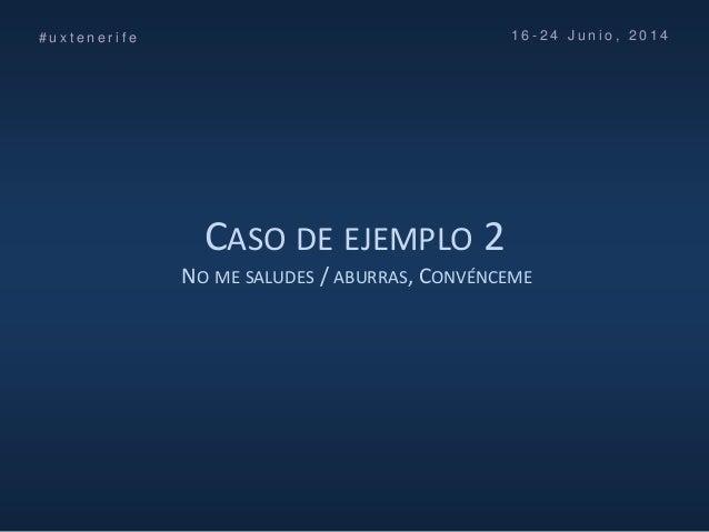 CASO DE EJEMPLO 2 NO ME SALUDES / ABURRAS, CONVÉNCEME # u x t e n e r i f e 1 6 - 2 4 J u n i o , 2 0 1 4