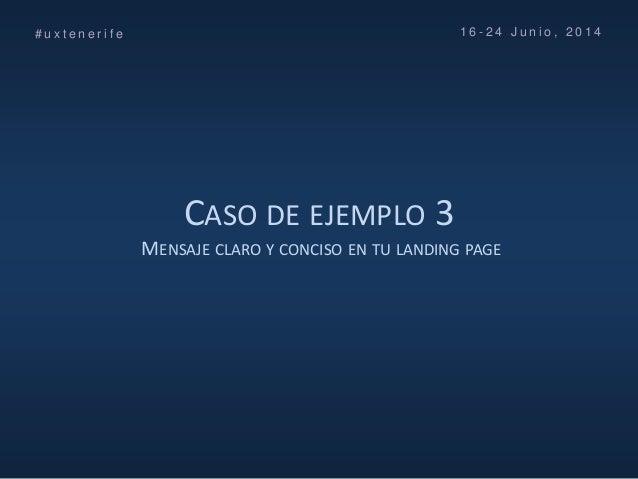 CASO DE EJEMPLO 3 MENSAJE CLARO Y CONCISO EN TU LANDING PAGE # u x t e n e r i f e 1 6 - 2 4 J u n i o , 2 0 1 4