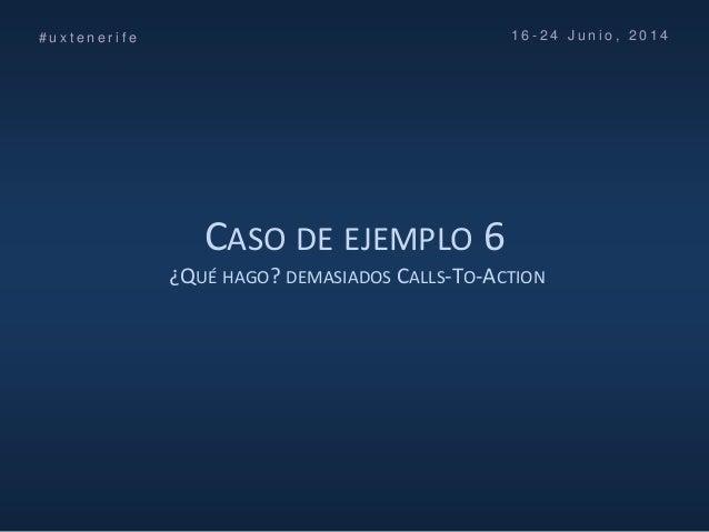CASO DE EJEMPLO 6 ¿QUÉ HAGO? DEMASIADOS CALLS-TO-ACTION # u x t e n e r i f e 1 6 - 2 4 J u n i o , 2 0 1 4