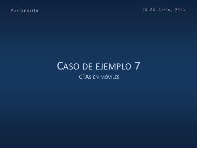 CASO DE EJEMPLO 7 CTAS EN MÓVILES # u x t e n e r i f e 1 6 - 2 4 J u n i o , 2 0 1 4