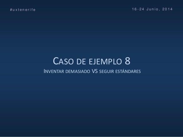 CASO DE EJEMPLO 8 INVENTAR DEMASIADO VS SEGUIR ESTÁNDARES # u x t e n e r i f e 1 6 - 2 4 J u n i o , 2 0 1 4