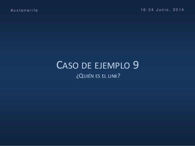 CASO DE EJEMPLO 9 ¿QUIÉN ES EL LINK? # u x t e n e r i f e 1 6 - 2 4 J u n i o , 2 0 1 4
