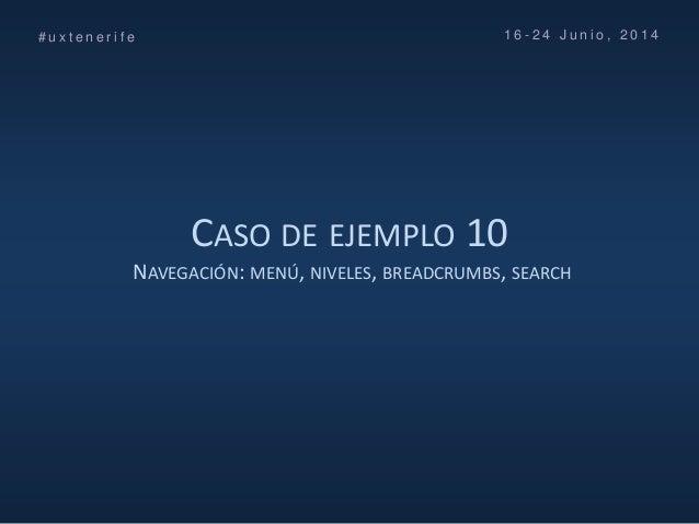 CASO DE EJEMPLO 10 NAVEGACIÓN: MENÚ, NIVELES, BREADCRUMBS, SEARCH # u x t e n e r i f e 1 6 - 2 4 J u n i o , 2 0 1 4