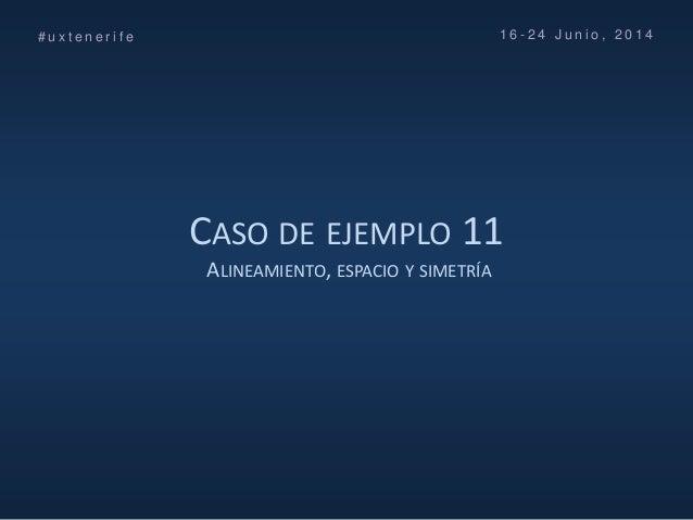 CASO DE EJEMPLO 11 ALINEAMIENTO, ESPACIO Y SIMETRÍA # u x t e n e r i f e 1 6 - 2 4 J u n i o , 2 0 1 4
