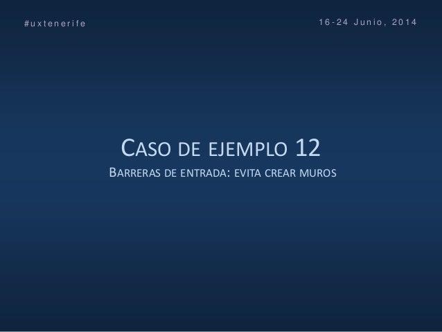 CASO DE EJEMPLO 12 BARRERAS DE ENTRADA: EVITA CREAR MUROS # u x t e n e r i f e 1 6 - 2 4 J u n i o , 2 0 1 4