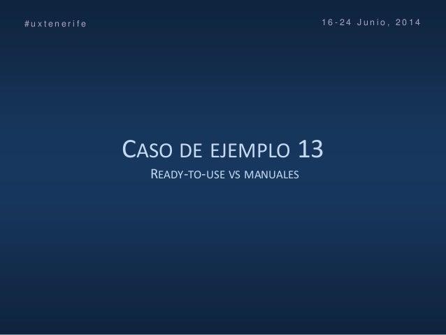 CASO DE EJEMPLO 13 READY-TO-USE VS MANUALES # u x t e n e r i f e 1 6 - 2 4 J u n i o , 2 0 1 4