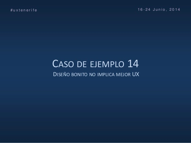 CASO DE EJEMPLO 14 DISEÑO BONITO NO IMPLICA MEJOR UX # u x t e n e r i f e 1 6 - 2 4 J u n i o , 2 0 1 4