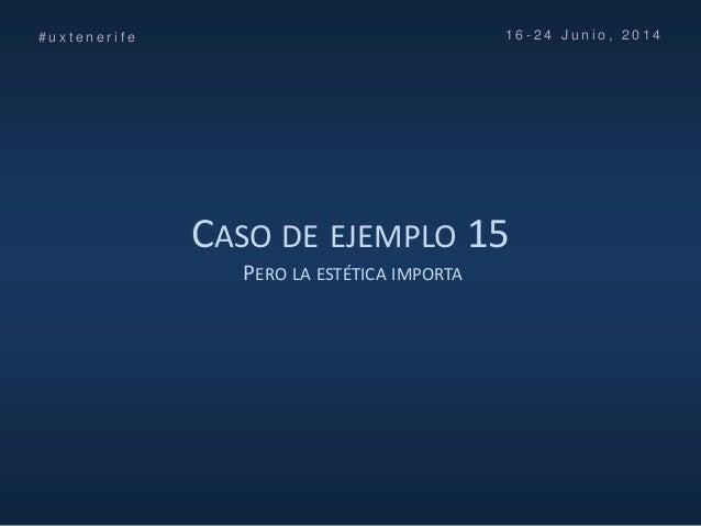 CASO DE EJEMPLO 15 PERO LA ESTÉTICA IMPORTA # u x t e n e r i f e 1 6 - 2 4 J u n i o , 2 0 1 4