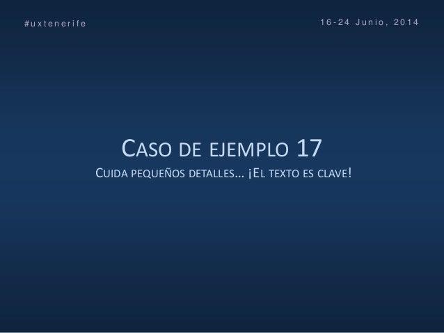 CASO DE EJEMPLO 17 CUIDA PEQUEÑOS DETALLES… ¡EL TEXTO ES CLAVE! # u x t e n e r i f e 1 6 - 2 4 J u n i o , 2 0 1 4
