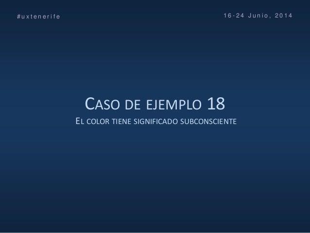 CASO DE EJEMPLO 18 EL COLOR TIENE SIGNIFICADO SUBCONSCIENTE # u x t e n e r i f e 1 6 - 2 4 J u n i o , 2 0 1 4