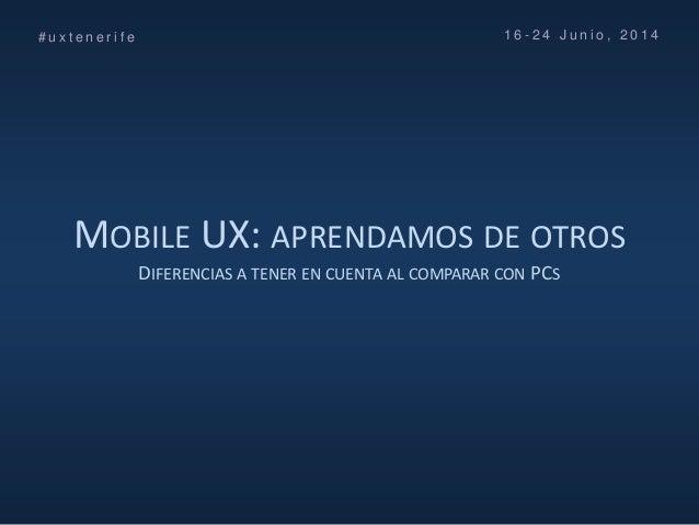 MOBILE UX: APRENDAMOS DE OTROS DIFERENCIAS A TENER EN CUENTA AL COMPARAR CON PCS # u x t e n e r i f e 1 6 - 2 4 J u n i o...
