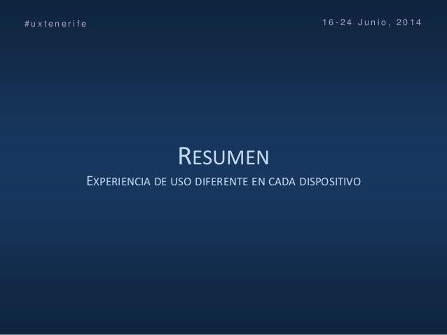RESUMEN EXPERIENCIA DE USO DIFERENTE EN CADA DISPOSITIVO # u x t e n e r i f e 1 6 - 2 4 J u n i o , 2 0 1 4