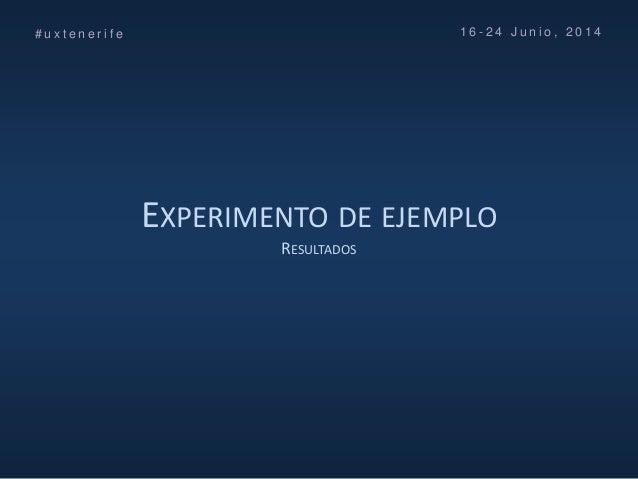 EXPERIMENTO DE EJEMPLO RESULTADOS # u x t e n e r i f e 1 6 - 2 4 J u n i o , 2 0 1 4