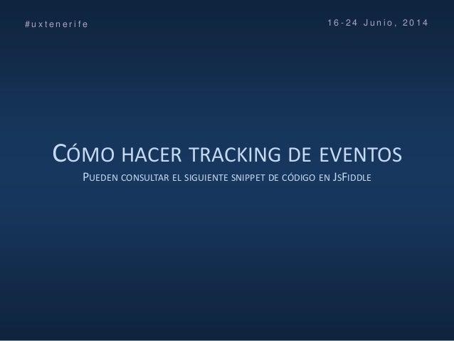 CÓMO HACER TRACKING DE EVENTOS PUEDEN CONSULTAR EL SIGUIENTE SNIPPET DE CÓDIGO EN JSFIDDLE # u x t e n e r i f e 1 6 - 2 4...