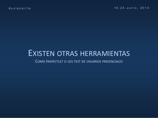 EXISTEN OTRAS HERRAMIENTAS COMO INSPECTLET O LOS TEST DE USUARIOS PRESENCIALES # u x t e n e r i f e 1 6 - 2 4 J u n i o ,...