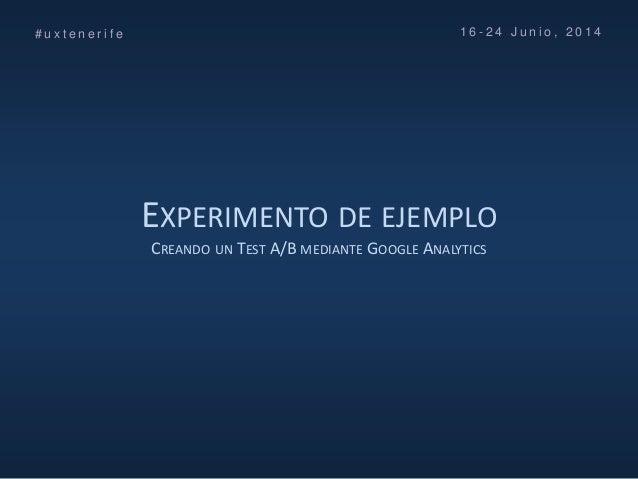EXPERIMENTO DE EJEMPLO CREANDO UN TEST A/B MEDIANTE GOOGLE ANALYTICS # u x t e n e r i f e 1 6 - 2 4 J u n i o , 2 0 1 4