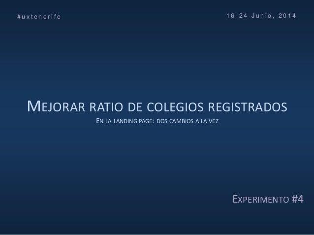 MEJORAR RATIO DE COLEGIOS REGISTRADOS EN LA LANDING PAGE: DOS CAMBIOS A LA VEZ # u x t e n e r i f e 1 6 - 2 4 J u n i o ,...