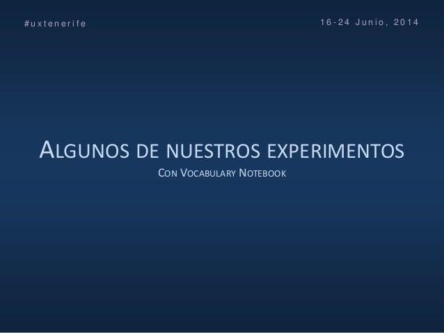 ALGUNOS DE NUESTROS EXPERIMENTOS CON VOCABULARY NOTEBOOK # u x t e n e r i f e 1 6 - 2 4 J u n i o , 2 0 1 4