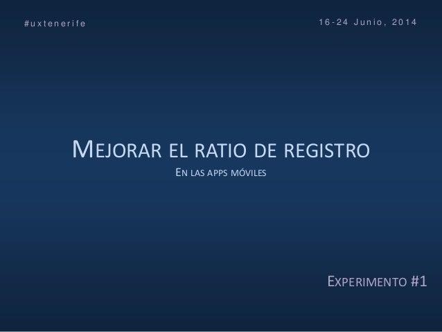 MEJORAR EL RATIO DE REGISTRO EN LAS APPS MÓVILES # u x t e n e r i f e 1 6 - 2 4 J u n i o , 2 0 1 4 EXPERIMENTO #1
