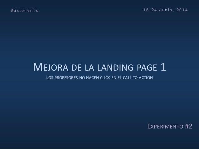MEJORA DE LA LANDING PAGE 1 LOS PROFESORES NO HACEN CLICK EN EL CALL TO ACTION # u x t e n e r i f e 1 6 - 2 4 J u n i o ,...
