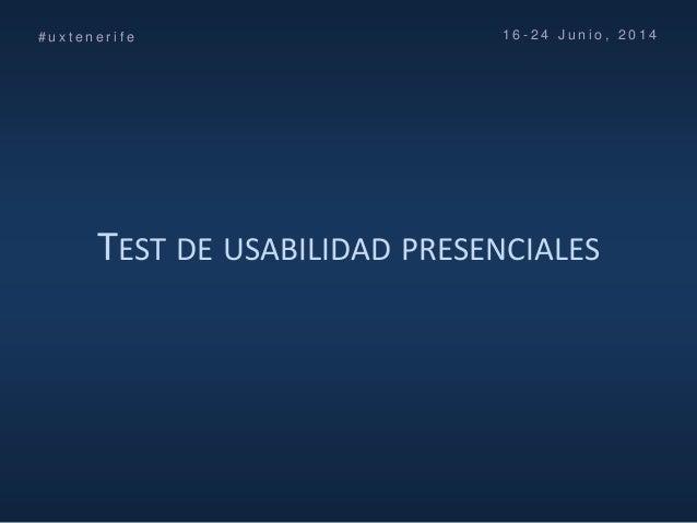 TEST DE USABILIDAD PRESENCIALES # u x t e n e r i f e 1 6 - 2 4 J u n i o , 2 0 1 4