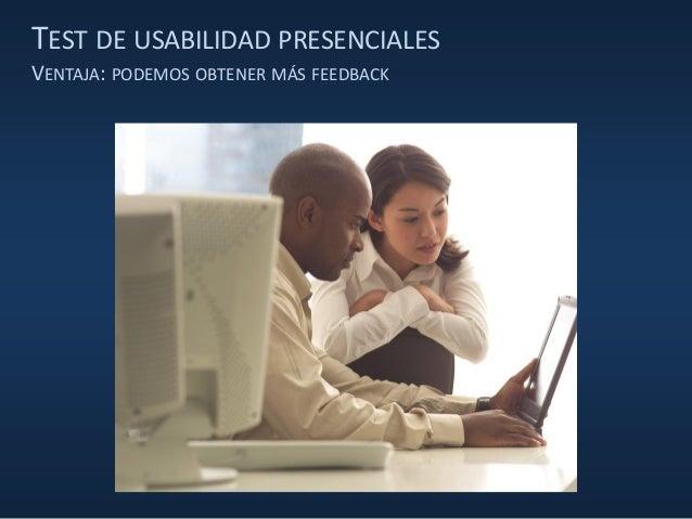 TEST DE USABILIDAD PRESENCIALES VENTAJA: PODEMOS OBTENER MÁS FEEDBACK