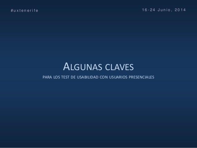 ALGUNAS CLAVES PARA LOS TEST DE USABILIDAD CON USUARIOS PRESENCIALES # u x t e n e r i f e 1 6 - 2 4 J u n i o , 2 0 1 4