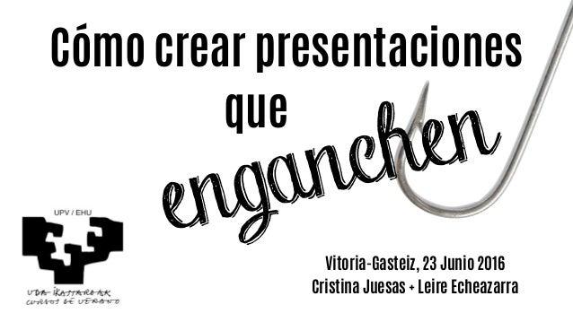Cómo crear presentaciones Vitoria-Gasteiz, 23 Junio 2016 Cristina Juesas + Leire Echeazarra que enganchen