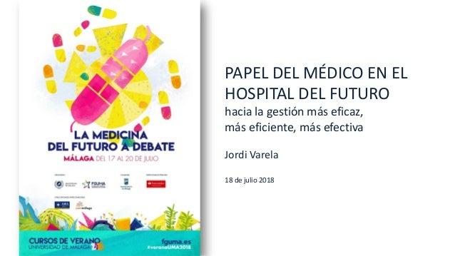 PAPEL DEL MÉDICO EN EL HOSPITAL DEL FUTURO hacia la gestión más eficaz, más eficiente, más efectiva Jordi Varela 18 de jul...