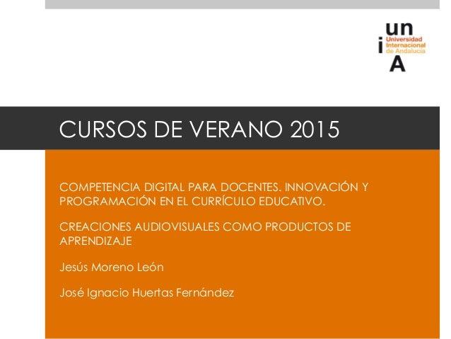 CURSOS DE VERANO 2015 COMPETENCIA DIGITAL PARA DOCENTES. INNOVACIÓN Y PROGRAMACIÓN EN EL CURRÍCULO EDUCATIVO. CREACIONES A...