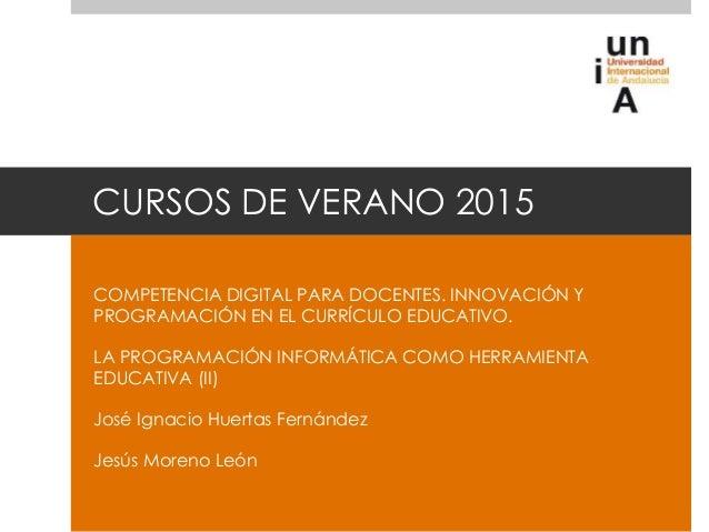 CURSOS DE VERANO 2015 COMPETENCIA DIGITAL PARA DOCENTES. INNOVACIÓN Y PROGRAMACIÓN EN EL CURRÍCULO EDUCATIVO. LA PROGRAMAC...