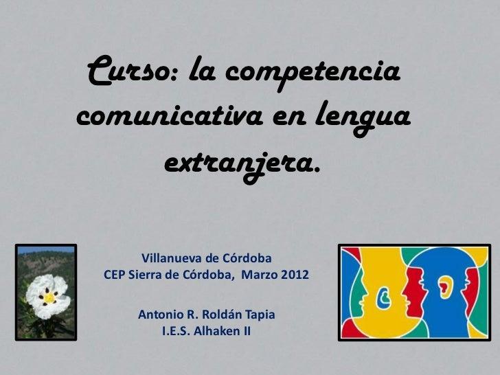 Curso: la competenciacomunicativa en lengua      extranjera.       Villanueva de Córdoba CEP Sierra de Córdoba, Marzo 2012...