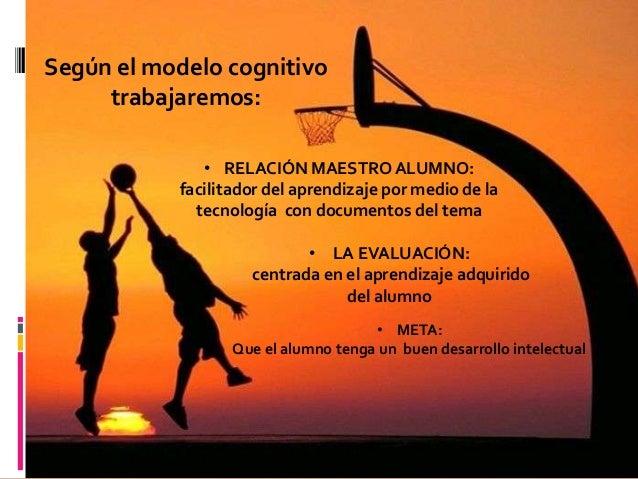 Según el modelo cognitivo     trabajaremos:              • RELACIÓN MAESTRO ALUMNO:           facilitador del aprendizaje ...
