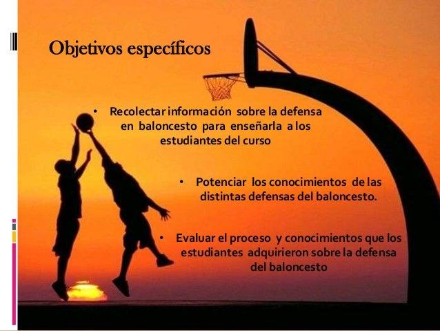 Objetivos específicos     • Recolectar información sobre la defensa         en baloncesto para enseñarla a los            ...