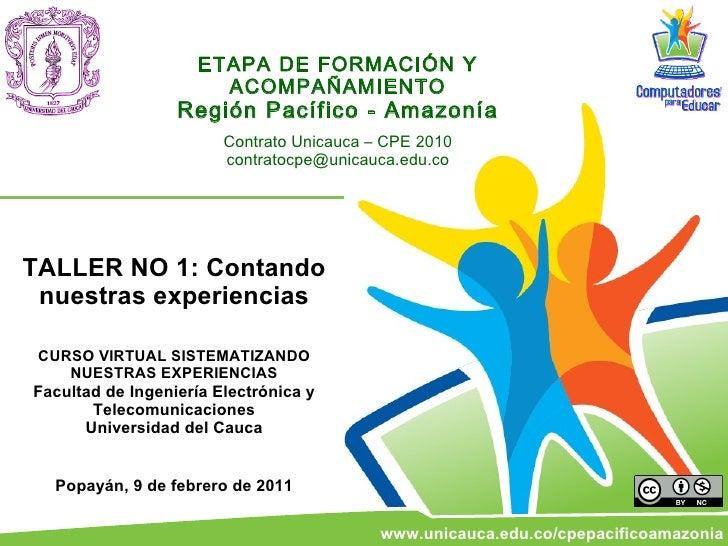 ETAPA DE FORMACIÓN Y ACOMPAÑAMIENTO Región Pacífico - Amazonía Contrato Unicauca – CPE 2010 [email_address] TALLER NO 1: C...