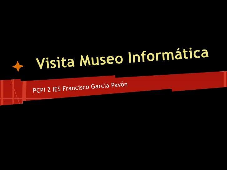 Museo Inf ormática Visita                              avónPCPI 2 IES Fr ancisco García P