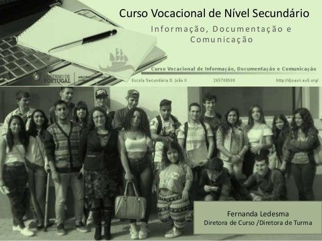 Informação, Doc u mentação e Comu n icação Curso Vocacional de Nível Secundário Fernanda Ledesma Diretora de Curso /Direto...