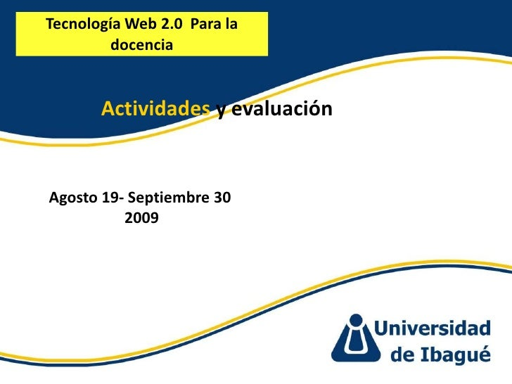 Tecnología Web 2.0  Para la docencia <br />Actividades y evaluación<br />Agosto 19- Septiembre 30<br /> 2009<br />