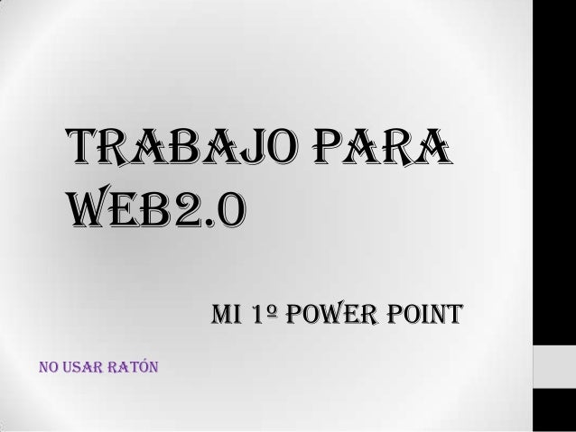 Trabajo para Web2.0 MI 1º POWER POINT No usar ratón