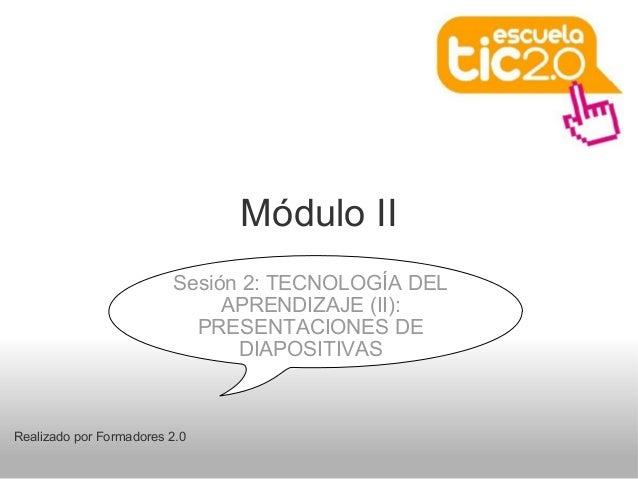Módulo II Realizado por Formadores 2.0 Sesión 2: TECNOLOGÍA DEL APRENDIZAJE (II): PRESENTACIONES DE DIAPOSITIVAS