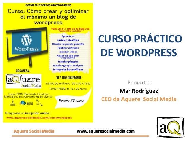 CURSO PRÁCTICO DE WORDPRESS Ponente: Mar Rodríguez CEO de Aquere Social Media  Aquere Social Media  www.aqueresocialmedia....