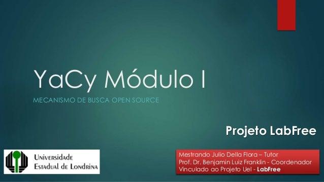YaCy Módulo I MECANISMO DE BUSCA OPEN SOURCE Mestrando Julio Della Flora – Tutor Prof. Dr. Benjamin Luiz Franklin - Coorde...